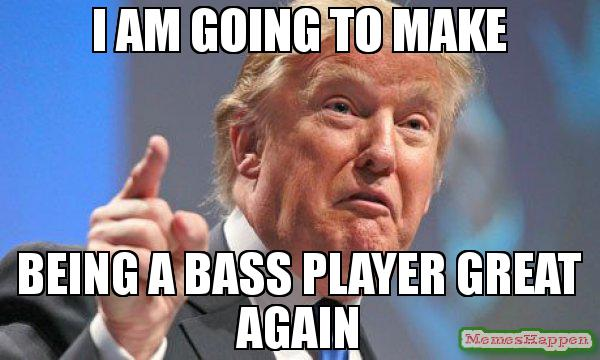I-AM-going-TO-MAKE-BEING-A-BASS-PLAYER-GREAT-AGAIN-meme-64227.jpg